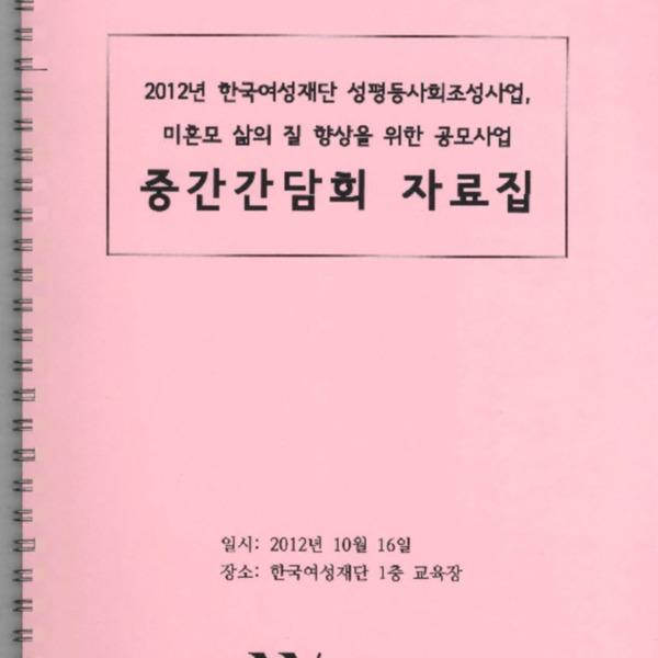 2012년 한국여성재단 성평등사회조성사업, 미혼모 삶의 질 향상을 위한 공모사업 중간간담회 자료집